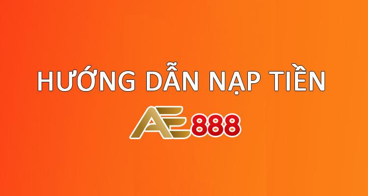 Hướng Dẫn Nạp Tiền Vào Tài Khoản AE888 Đơn Giản Nhanh Chóng